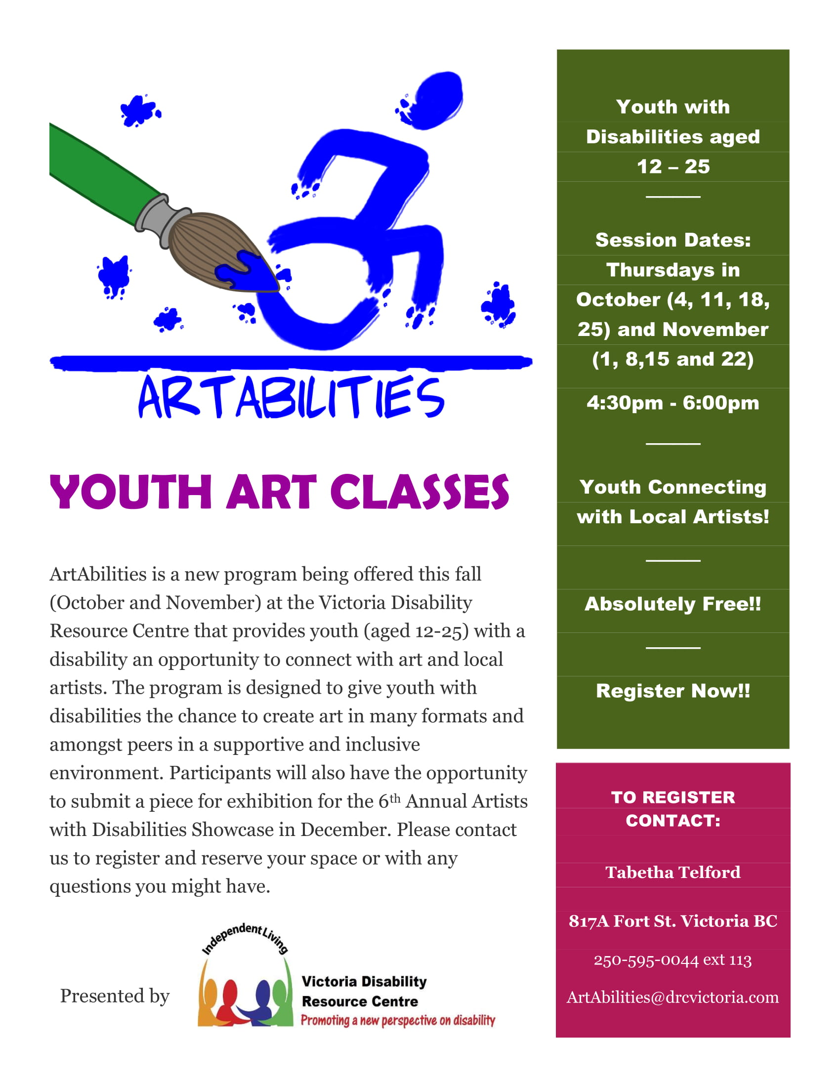 Poster reads: ArtAbilities: Youth Art Classes. Youth with Disabilities Aged 12-25. Session Dates: Thursdays in October (4, 11, 18, 25) and November (1, 8, 15, and 22). Youth connecting with local artists! Absolutely free! Register now! ArtAbilities is a new program being offered this fall (October and November) at the Victoria Disability Resource Centre that provides youth (aged 12-25) with a disability an opportunity to connect with art and local artists. The program is designed to give youth with disabilities the chance to create art in many formats and amongst peers in a supportive and inclusive environment. Participants will also have the opportunity to submit a piece for exhibition for the 6th Annual Artists with Disabilities Showcase in December. Please contact us to register and reserve you space or with any questions you may have. To register contact: Tabetha Telford. 817A Fort Street, Victoria BC. 250-595-0044 ext 113. ArtAbilities@drcvictoria.com. Presented by Victoria Disability Resource Centre: Promoting a New Perspective on Disability.