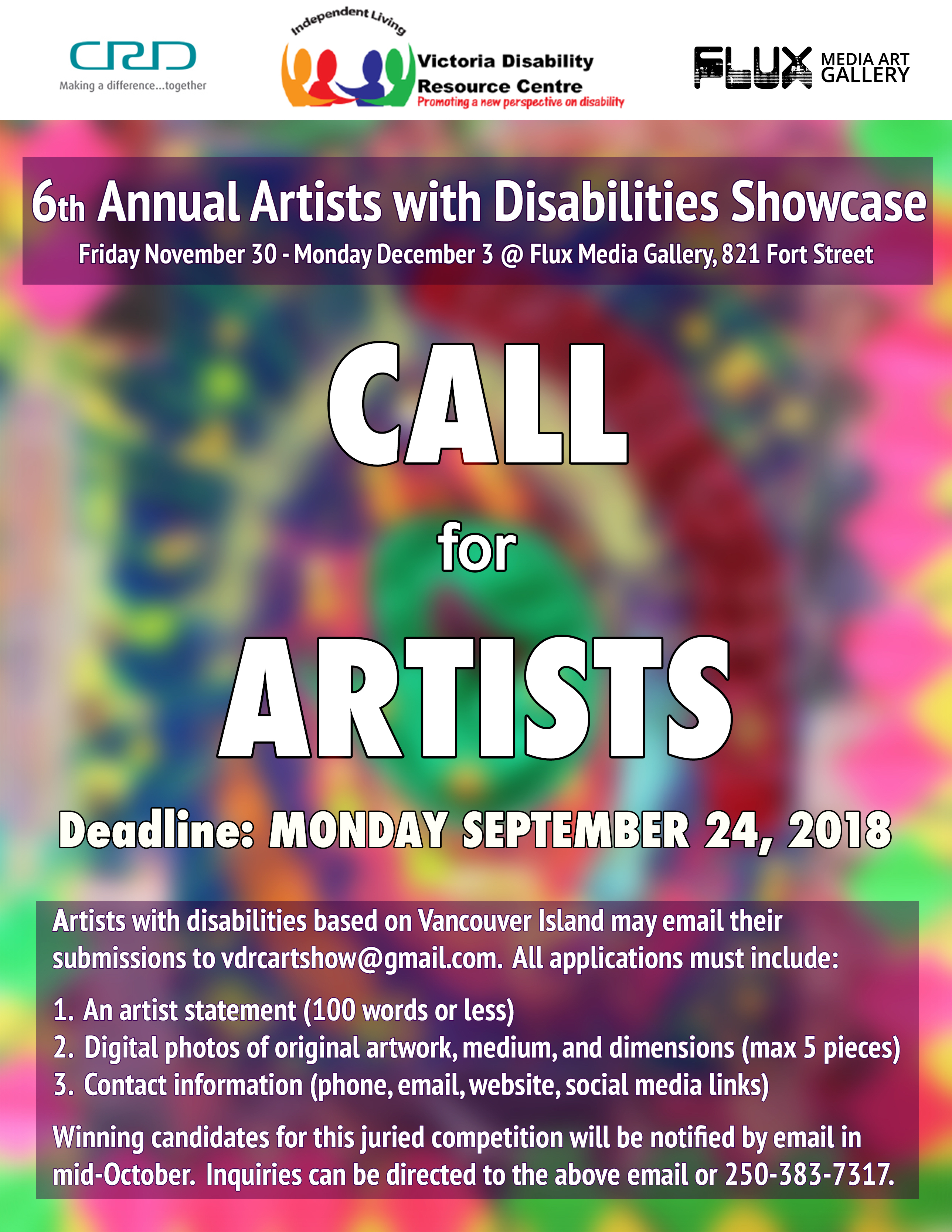 """Poster calling artists to be in the 6th Annual Artists with Disabilities Show. Text reads as follows: """"6th Annual Artists with Disabilities Showcase. Friday November 30 to Monday December 3 at Flux Media Gallery, 821 Fort Street. CALL FOR ARTISTS Deadline: Monday September 24, 2018 Artists with disabilities based on Vancouver Island may email their submissions to vdrcartshow@gmail.com. All applications must include: 1. An artist statement (100 words or less) 2. Digital photos of original artwork, medium, and dimensions (max 5 pieces) 3. Contact information (phone, email, website, social media links) Winning candidates for this juried competition will be notified by email in mid-October. Inquiries can be directed to the above email or 250-383-7317. Logos: CRD - Making a difference...together, Victoria Disability Resource Centre - Independent Living, Promoting a new perspective on disability, Flux Media Art Gallery."""""""