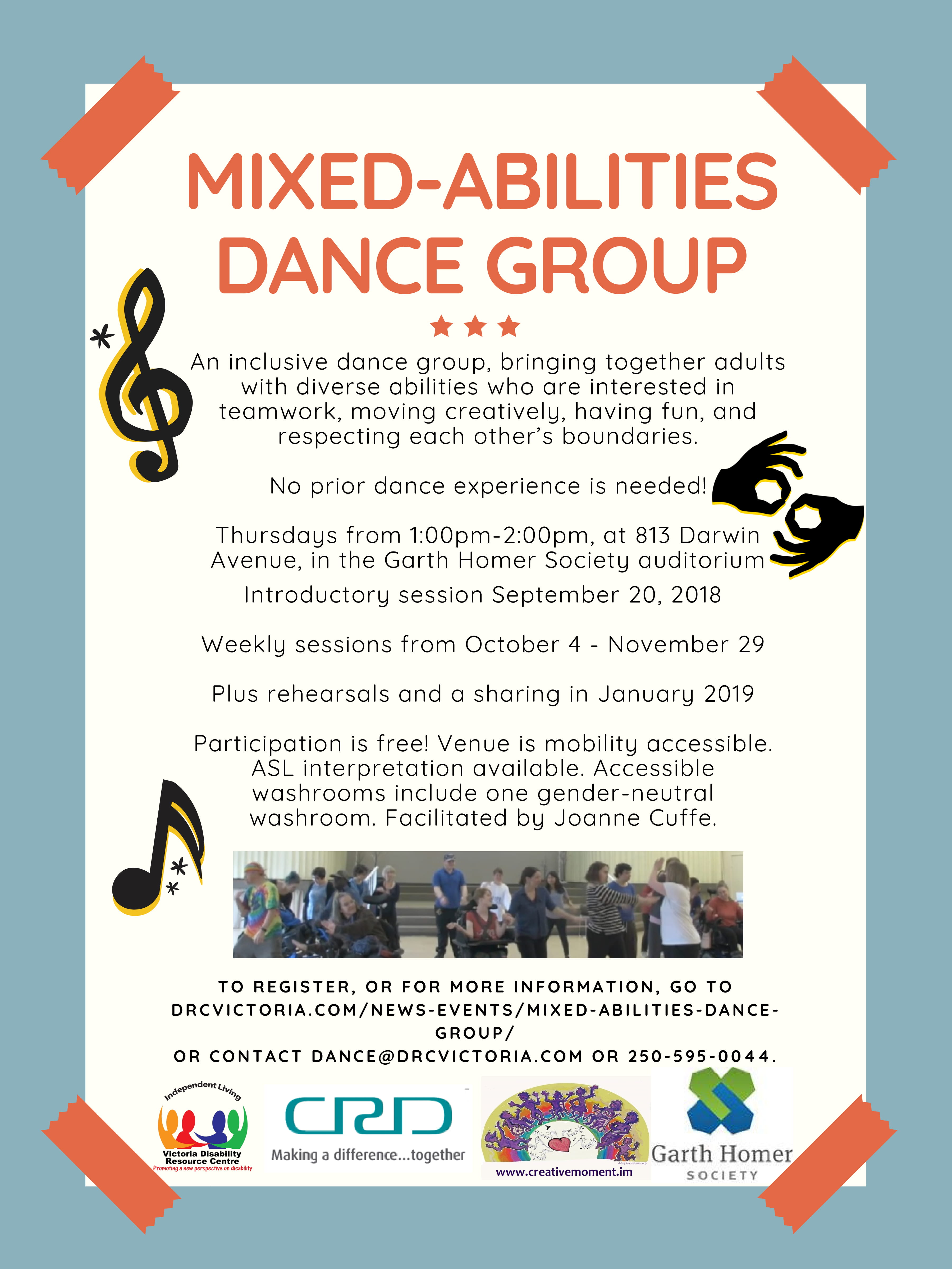 Poster text reads: Mixed-Abilities Dance Group. An inclusive dance group, bringing together adults with diverse abilities, who are interested in teamwork, moving creatively, having fun, and respecting each other's boundaries. No prior dance experience is needed! Thursdays from 1pm-2pm, at 813 Darwin Avenue, in the Garth Homer Society auditorium introductory session September 20, 2018. Weekly sessions from October 4 - November 29. Plus rehearsals and a sharing in January 2019. Participation is free! Venue is mobility accessible. ASL interpretation available. Accessible washrooms include one gender-neutral washroom. Facilitated by Joanne Cuffe. To register, or for more information, go to DRCVictoria.com/news-events/mixed-abilities-dance-group/ or contact dance@drcvictoria.com or 250-595-0044. Victoria Disability Resource Center, Capital Region District, Creative Momement, Garth Homer Society.